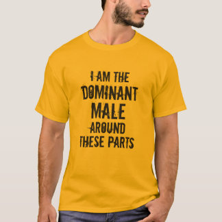 """I AM THE DOMINANT MALE AROUND THESE PARTS"" T-Shirt"