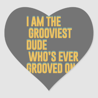 I am the grooviest dude, who's ever grooved on heart sticker