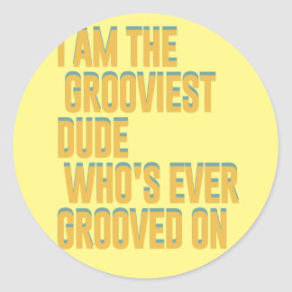 I am the grooviest dude, who's ever grooved on round sticker
