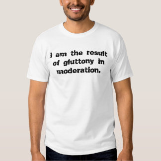 I am the result of gluttony in moderation. tee shirt