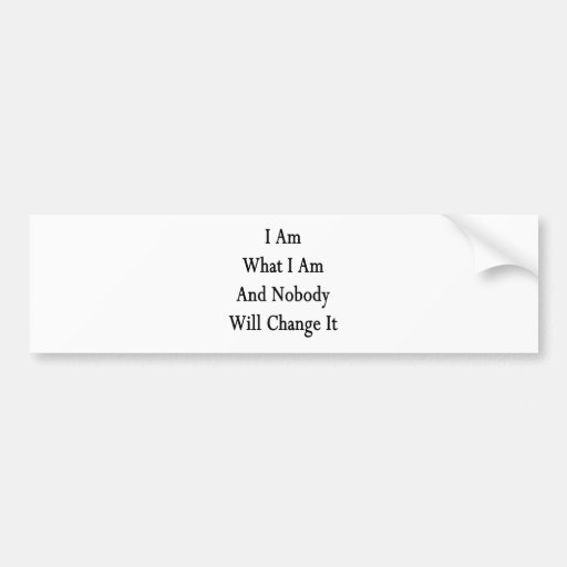 I Am What I Am And Nobody Will Change It Bumper Stickers