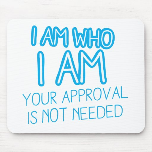 I am who I am your Approval is not needed! Mousemats