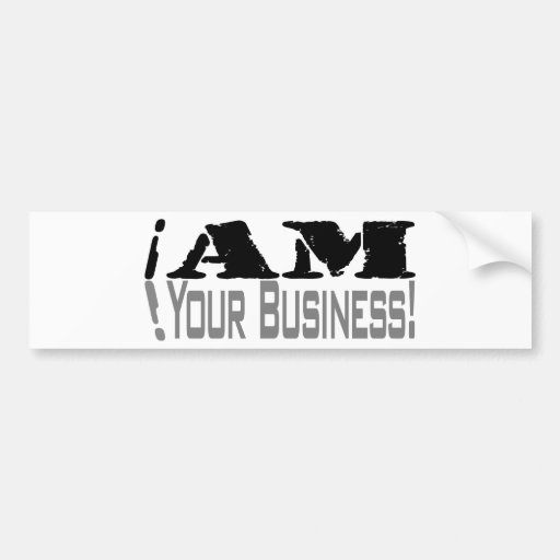 I Am Your Business Bumper Stickers
