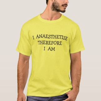 I ANAESTHETISE THEREFORE I AM T-Shirt