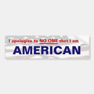 I apologize to NO ONE that I am an AMERICAN Bumper Sticker