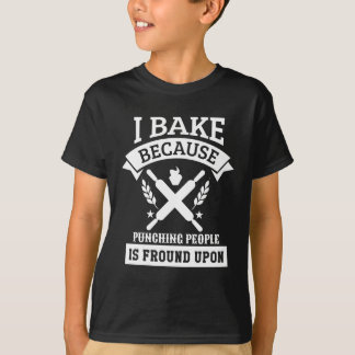 I Bake Because Punching People Is Fround Upon T-Shirt