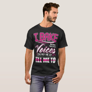 I Bake Little Voices In My Head Tell Me To Tshirt