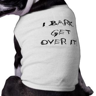 I BARK, GET OVER IT! SHIRT