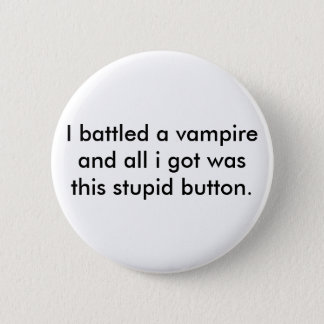 I battled a vampire and all i got was this stup... 6 cm round badge