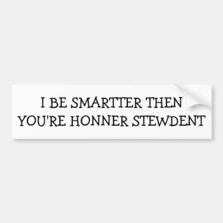 I Be Smarter Than Your Honor Student Bumper Sticker