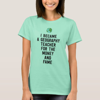 I became a geography teacher for the money fame T-Shirt