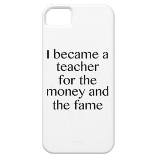I Became A Teacher For The Money And The Fame iPhone 5 Cases