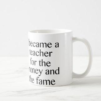 I Became A Teacher For The Money And The Fame Coffee Mug
