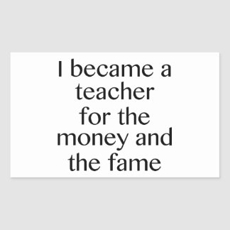I Became A Teacher For The Money And The Fame Rectangular Sticker