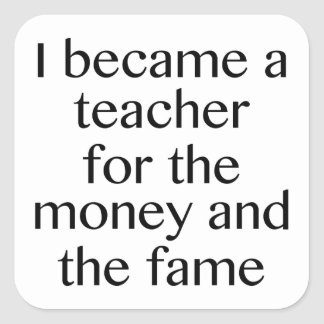 I Became A Teacher For The Money And The Fame Square Sticker