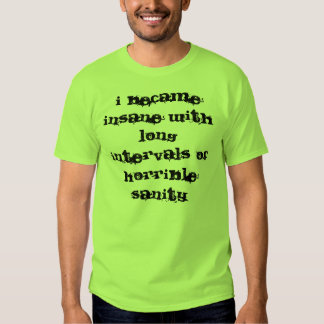 I became insane with long intervals of horrible... t shirts