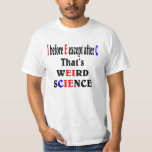 I before E except after C. Weird Science. T-shirts