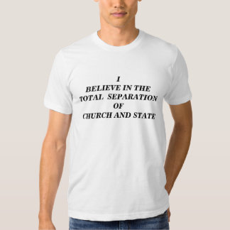 I BELIEVE IN THE TOTAL SEPARATION / CHURCH & STATE SHIRTS