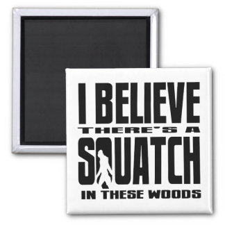 I BELIEVE there s a SQUATCH in these woods Magnet