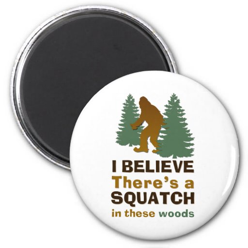 I believe there's a SQUATCH in these woods Fridge Magnets
