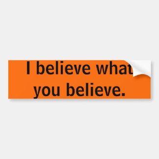 I believe what you believe. car bumper sticker