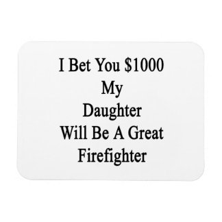 I Bet You 1000 My Daughter Will Be A Great Firefig Magnet