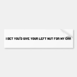 I bet you'd give your left nut for my car bumper sticker