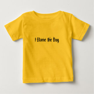 I Blame the Dog Baby T-Shirt