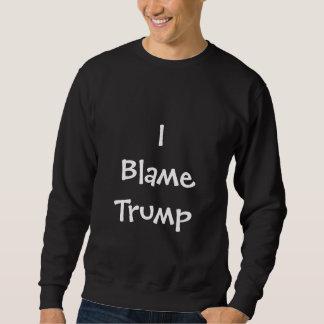 I Blame Trump Sweatshirt