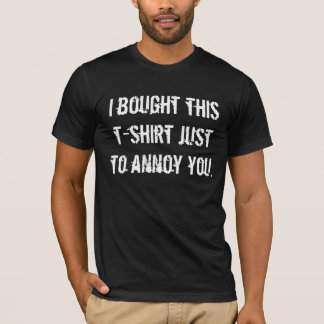 I bought this t-shirt just to annoy you.