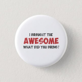 I Brought the Awesome What Did You Bring 3 Cm Round Badge