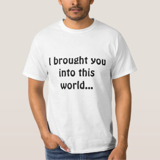 I brought you into this world... T-Shirt