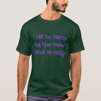 "I call for Nancy ""Bug Eyed Weiner"" Pelosi to resig T-Shirt"