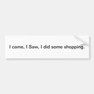I came, I Saw, I did some shopping -bumper sticker