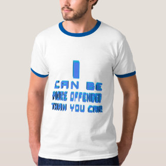 I can be more offended T-Shirt