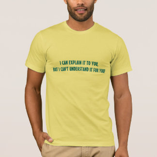 I CAN EXPLAIN IT TO YOU BUT I CANT UNDERSTAND IT T-Shirt