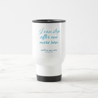 """I Can Stop After One More Row"" Travel Mug"