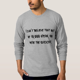 I can't believe that out of 10,000 sperm, you w... T-Shirt