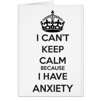 I Can t Keep Calm Because I Have Anxiety Greeting Cards