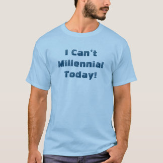 I Can't Millennial Today! Men's T T-Shirt