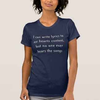 I can write lyrics to me hearts content... t shirts