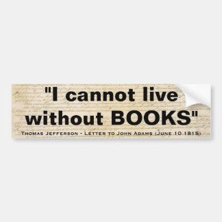 I Cannot Live Without Books by Thomas Jefferson Bumper Sticker
