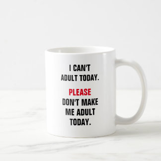 I can't adult today. Please don't make me adult to Coffee Mug