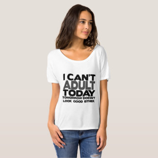 I Can't Adult Today Slouch T-Shirt Tee