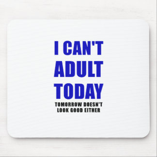 I Cant Adult Today Tomorrow Doesn't Look Good Mouse Pad