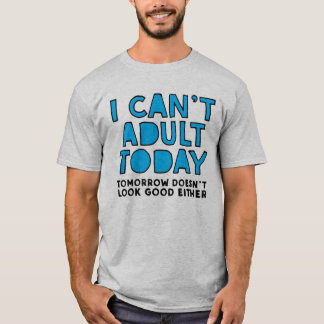 I can't adult today tomorrow doesn't look good T-Shirt