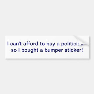 I can't afford to buy a politician bumper sticker