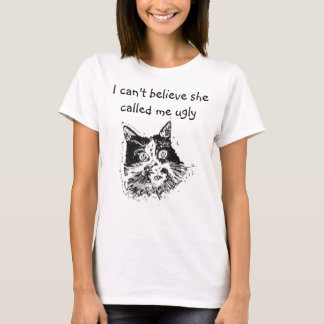 I Can't Believe She Called Me Ugly Cat T-Shirt