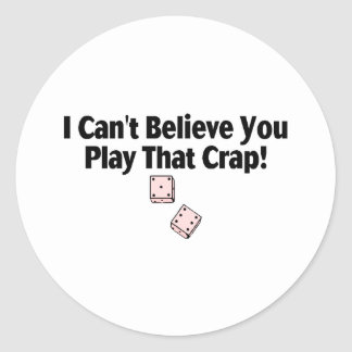 I Can't Believe You Play That Crap Classic Round Sticker