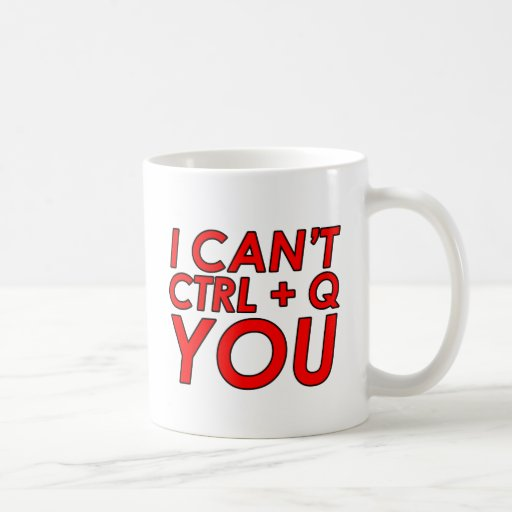I Can't CTRL + Q (Quit) You Coffee Mugs